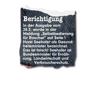 """In der Ausgabe vom 28.3. wurde in der Meldung """"Selbstbedienung für Raucher"""" auf Seite1 Horst Seehofer als Gesundheitsminister bezeichnet. Das ist falsch! Seehofer ist Bundesminister für Ernährung, Landwirtschaft und Verbraucherschutz."""