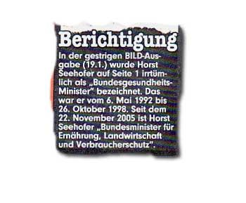"""In der gestrigen BILD-Ausgabe (19.1.) wurde Horst Seehofer auf Seite 1 irrtümlich als """"BundesgesundheitsMinister"""" bezeichnet. Das war er vom 6. Mai 1992 bis 26. Oktober 1998. Seit dem 22. November 2005 ist Horst Seehofer """"Bundesminister für Ernährung, Landwirtschaft und Verbraucherschutz""""."""