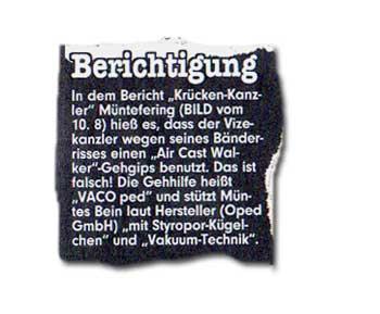 """In dem Bericht """"Krücken-Kanzler"""" Müntefering (BILD vom 10. 8.) hieß es, dass der Vizekanzler wegen seines Bänderrisses einen """"Air Cast Walker""""-Gehgips benutzt. Das ist falsch! Die Gehhilfe heißt """"VACO ped"""" und stützt Müntes Bein laut Hersteller (Oped GmbH) """"mit Styropor-Kügelchen"""" und """"Vakuum-Technik""""."""