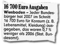 """""""16.700 Euro Ausgaben: Wiesbaden - Jeder Bundesbürger hat 2007 im Schnitt 16.700 Euro für Konsum (...) ausgegeben, das waren 0,7 % weniger als 2006 (Stat. Bundesamt)."""""""