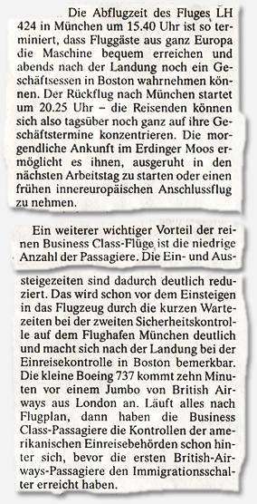 (...) Die Abflugzeit des Fluges LH 424 in München um 15.40 Uhr ist so terminiert, dass Fluggäste aus ganz Europa die Maschine bequem erreichen und abends nach der Landung noch ein Geschäftsessen in Boston wahrnehmen können. Der Rückflug nach München startet um 20.25 Uhr - die Reisenden können sich also tagsüber noch ganz auf ihre Geschäftstermine konzentrieren. Die morgendliche Ankunft im Erdinger Moos ermöglicht es ihnen, ausgeruht in den nächsten Arbeitstag zu starten oder einen frühen innereuropäischen Anschlussflug zu nehmen. (...) Ein weiterer wichtiger Vorteil der reinen Business Class-Flüge ist die niedrige Anzahl der Passagiere. Die Ein- und Aussteigezeiten sind dadurch deutlich reduziert. (...) Die kleine Boeing 737 kommt zehn Minuten vor einem Jumbo von British Airways aus London an. Läuft alles nach Flugplan, dann haben die Business Class-Passagiere die Kontrollen der amerikanischen Einreisebehörden schon hinter sich, bevor die ersten British-Airways-Passagiere den Immigrationsschalter erreicht haben.