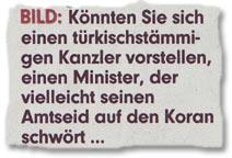 BILD: Könnten Sie sich einen türkischstämmigen Kanzler vorstellen, einen Minister, der vielleicht seinen Amtseid auf den Koran schwört ...
