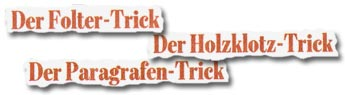 """Der Folter-Trick"", ""Der Holzklotz-Trick"", ""Der Paragrafen-Trick"""