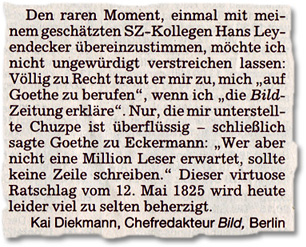 """Den raren Moment, einmal mit meinem geschätzten SZ-Kollegen Hans Leyendecker übereinzustimmen, möchte ich nicht ungewürdigt verstreichen lassen: Völlig zu Recht traut er mir zu, mich """"auf Goethe zu berufen"""", wenn ich """"die Bild-Zeitung erkläre"""". Nur, die mir unterstellte Chuzpe ist überflüssig - schließlich sagte Goethe zu Eckermann: """"Wer aber nicht eine Million Leser erwartet, sollte keine Zeile schreiben."""" Dieser virtuose Ratschlag vom 12. Mai 1825 wird heute leider viel zu selten beherzigt."""