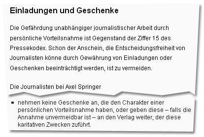 """""""Einladungen und Geschenke: Die Gefährdung unabhängiger journalistischer Arbeit durch persönliche Vorteilsnahme ist Gegenstand der Ziffer 15 des Pressekodex. Schon der Anschein, die Entscheidungsfreiheit von Journalisten könne durch Gewährung von Einladungen oder Geschenken beeinträchtigt werden, ist zu vermeiden. Die Journalisten bei Axel Springer (...) nehmen keine Geschenke an, die den Charakter einer persönlichen Vorteilsnahme haben, oder geben diese – falls die Annahme unvermeidbar ist – an den Verlag weiter, der diese karitativen Zwecken zuführt."""""""