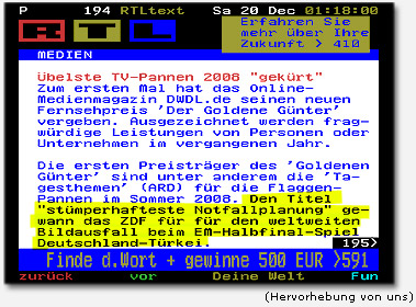 """Übelste TV-Pannen 2008 gekürt -- Zum ersten Mal hat das Online-Medienmagazin DWDL.de seinen neuen Fernsehpreis """"Der goldene Günter"""" vergeben. Ausgezeichnet werden fragwürdige Leistungen von Personen oder Unternehmen im vergangenen Jahr. (...) Den Titel """"stümperhafteste Notfallplanung"""" gewann das ZDF für den weltweiten Bildausfall beim EM-Halffinal-Spiel Deutschland - Türkei"""