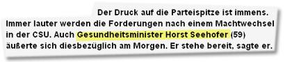 """""""Der Druck auf die Parteispitze ist immens. Immer lauter werden die Forderungen nach einem Machtwechsel in der CSU. Auch Gesundheitsminister Horst Seehofer (59) äußerte sich diesbezüglich am Morgen. Er stehe bereit, sagte er."""""""
