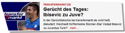 Transfermarkt.de / Gerücht des Tages: Ibisevic zu Juve? In der Gerüchteküche bei transfermarkt.de wird heiß diskutiert: Wechselt Hoffenheims Stürmer-Star Vedad Ibisevic zu Juventus Turin? mehr ...