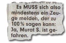 """""""Es MUSS sich also mindestens ein Zeuge melden, der zu 100% sagen kann: Ja, Murat S. ist gefahren."""""""
