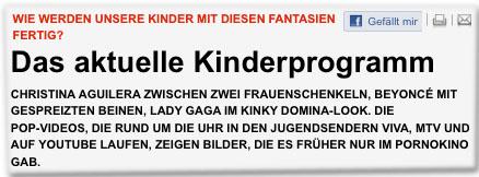 Das aktuelle Kinderprogramm Christina Aguilera zwischen zwei Frauenschenkeln, Beyonce mit gespreizten Beinen, Lady Gaga im kinky Domina-Look. Die Pop-Videos, die rund um die Uhr in den Jugendsendern Viva, MTV und auf Youtube laufen, zeigen Bilder, die es früher nur im Pornokino gab.