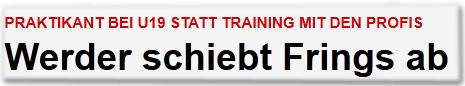 Praktikant bei U19 statt Training mit den Profis Werder schiebt Frings ab