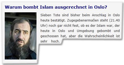 Warum bombt Islam ausgerechnet in Oslo? Sieben Tote sind bisher beim Anschlag in Oslo heute bestätigt. Zugegebenermaßen steht (21.40 Uhr) noch gar nicht fest, ob es der Islam war, der heute in Oslo und Umgebung gebombt und geschossen hat, aber die Wahrscheinlichkeit ist sehr hoch.