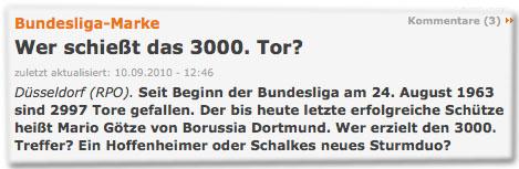 Wer schießt das 3000. Tor? Düsseldorf (RPO). Seit Beginn der Bundesliga am 24. August 1963 sind 2997 Tore gefallen. Der bis heute letzte erfolgreiche Schütze heißt Mario Götze von Borussia Dortmund. Wer erzielt den 3000. Treffer? Ein Hoffenheimer oder Schalkes neues Sturmdo?