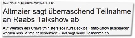 15:46 NACH AUSLADUNG VON KURT BECK: Altmaier sagt überraschend Teilnahme an Raabs Talkshow ab. Auf Wunsch des Umweltministers soll Kurt Beck bei Raab-Show ausgeladen worden sein. Altmaier dementiert - und sagt seine Teilnahme ab.