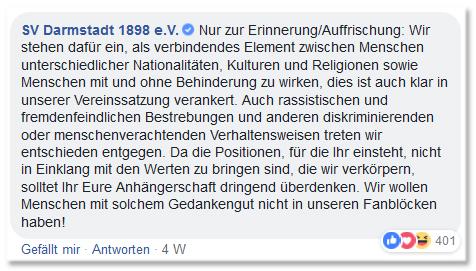 Screenshot eines Facebook-Kommentars des SV Darmstadt 98 - Nur zur Erinnerung/Auffrischung: Wir stehen dafür ein, als verbindendes Element zwischen Menschen unterschiedlicher Nationalitäten, Kulturen und Religionen sowie Menschen mit und ohne Behinderung zu wirken, dies ist auch klar in unserer Vereinssatzung verankert. Auch rassistischen und fremdenfeindlichen Bestrebungen und anderen diskriminierenden oder menschenverachtenden Verhaltensweisen treten wir entschieden entgegen. Da die Positionen, für die Ihr einsteht, nicht in Einklang mit den Werten zu bringen sind, die wir verkörpern, solltet Ihr Eure Anhängerschaft dringend überdenken. Wir wollen Menschen mit solchem Gedankengut nicht in unseren Fanblöcken haben!