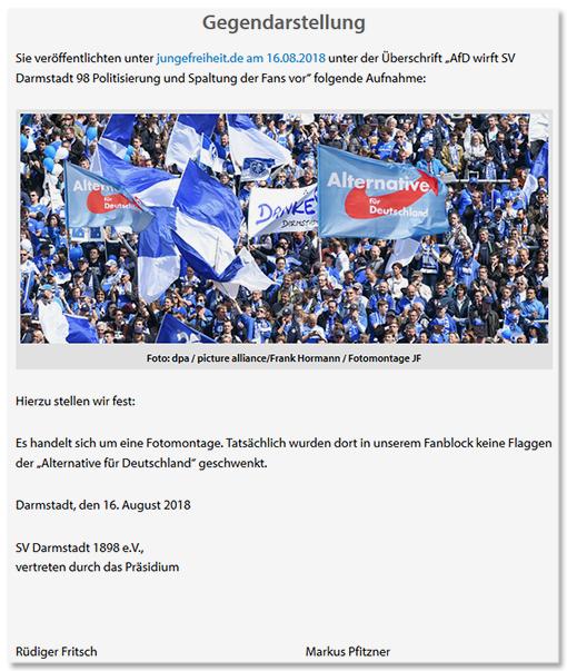 Screenshot jugenfreheit.de - Gegendarstellung - Sie veröffentlichten unter jungefreiheit.de am 16.08.2018 unter der Überschrift AfD wirft SV Darmstadt 98 Politisierung und Spaltung der Fans vor folgende Aufnahme: Es folgt das Foto der Fans mit den AfD-Fahnen. Hierzu stellen wir fest:  Es handelt sich um eine Fotomontage. Tatsächlich wurden dort in unserem Fanblock keine Flaggen der Alternative für Deutschland geschwenkt.  Darmstadt, den 16. August 2018 - SV Darmstadt 1898 e.V., vertreten durch das Präsidium - Rüdiger Fritsch - Markus Pfitzner