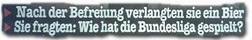 """""""Nach der Befreiung verlangten sie ein Bier. Sie fragten: Wie hat die Bundesliga gespielt?"""""""