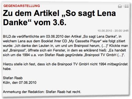 """Gegendarstellung: Zu dem Artikel """"So sagt Lena Danke"""" vom 3.6. BILD.de veröffentlichte am 03.06.2010 den Artikel """"So sagt Lena Danke"""", in welchem Lena aus dem Booklet ihrer CD """"My Cassette Player"""" wie folgt zitiert wurde: """"Ich danke den Leuten in, um und um Brainpool herum, (...)"""" Klickte man auf """"Brainpool"""", öffnete sich ein Fenster, in dem es erklärend hieß: """"Es handelt sich um die 1994 u.a. von Stefan Raab gegründete """"Brainpool TV GmbH (...)"""". Hierzu stelle ich fest, dass ich die Brainpool TV GmbH nicht 1994 mitbegründet habe. Stefan Raab, Köln, den 07.06.2010. Anmerkung der Redaktion: Stefan Raab hat recht."""