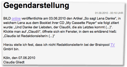 """Gegendarstellung: BILD online veröffentlichte am 03.06.2010 den Artikel """"So sagt Lena Danke"""", in welchem Lena aus dem Booklet ihrer CD """"My Cassette Player"""" wie folgt zitiert wurde: """"Und Danke der Liebsten, der Claudili, die als Letztes kommt (...)"""". Klickte man auf """"Claudili"""", öffnete sich ein Fenster, in dem es erklärend hieß: """"Claudia ist Redaktionsleiterin (...)"""" Hierzu stelle ich fest, dass ich nicht Redaktionsleiterin bei der Brainpool TV GmbH bin. Köln, den 07.06.2010 Claudia Gliedt"""