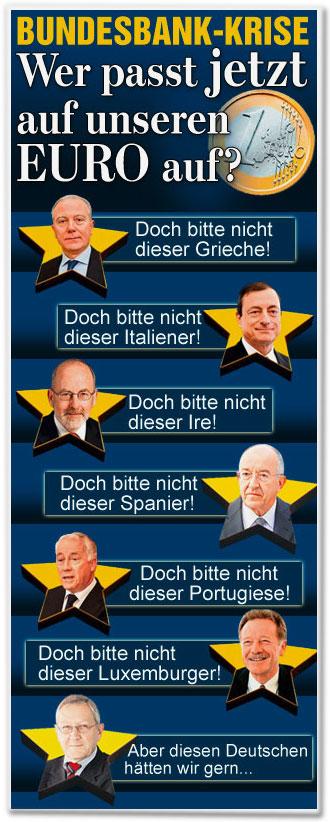 Wer passt jetzt auf unseren EURO auf? Doch bitte nicht dieser Grieche! Doch bitte nicht dieser Italiener! Doch bitte nicht dieser Ire! Doch bitte nicht dieser Spanier! Doch bitte nicht dieser Portugiese! Doch bitte nicht dieser Luxemburger! Aber diesen Deutschen hätten wir gern ...