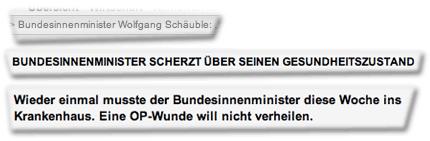 Bundesinnenminister Wolfgang Schäuble ... Bundesinnenminister scherzt über seinen Gesundheitszustand ... Wieder einmal musste der Bundesinnenminister diese Woche ins Krankenhaus. Eine OP-Wunde will nicht verheilen.