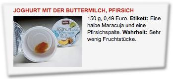 Joghurt mit der Buttermilch, Pfirsich, 150 g, 0,49 Euro. Etikett: Eine halbe Maracuja und eine Pfirsichspalte. Wahrheit: Sehr wenig Fruchtstücke.