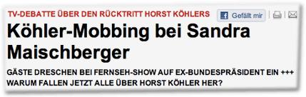 TV-DEBATTE ÜBER DEN RÜCKTRITT HORST KÖHLERS: Köhler-Mobbing bei Sandra Maischberger GÄSTE DRESCHEN BEI FERNSEH-SHOW AUF EX-BUNDESPRÄSIDENT EIN +++ WARUM FALLEN JETZT ALLE ÜBER HORST KÖHLER HER?