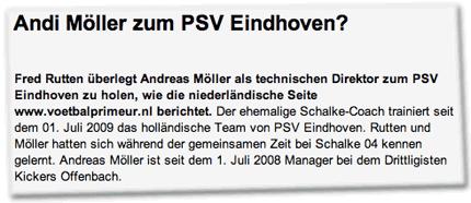 Andi Möller zum PSV Eindhoven? Fred Rutten überlegt Andreas Möller als technischen Direktor zum PSV Eindhoven zu holen, wie die niederländische Seite www.voetbalprimeur.nl berichtet. Der ehemalige Schalke-Coach trainiert seit dem 01. Juli 2009 das holländische Team von PSV Eindhoven. Rutten und Möller hatten sich während der gemeinsamen Zeit bei Schalke 04 kennen gelernt. Andreas Möller ist seit dem 1. Juli 2008 Manager bei dem Drittligisten Kickers Offenbach.