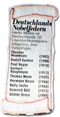 Herta Müller ist Deutschlands 10. Literatur-Nobelpreisträger(in). Ihre Vorgänger waren: Theodor Mommsen (1902), Rudolf Eucken (1908), Paul Heyse (1910), Gerhart Hauptmann (1912), Thomas Mann (1929), Hermann Hesse (1946), Nelly Sachs (1966), Heinrich Böll (1972) und Günter Grass (1999).