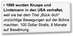 """1999 wurden Kruspe und Lindemann in den USA verhaftet, weil sie bei dem Titel """"Bück dich"""" unzüchtige Bewegungen auf der Bühne machten. 100 Dollar Strafe, 6 Monate auf Bewährung."""