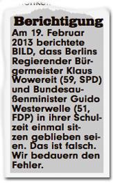 Berichtigung: Am 19. Februar 2013 berichtete BILD, dass Berlins Regierender Bürgermeister Klaus Wowereit (59, SPD) und Bundesaußenminister Guido Westerwelle (51, FDP) in ihrer Schulzeit einmal sitzen geblieben seien. Das ist falsch. Wir bedauern den Fehler.