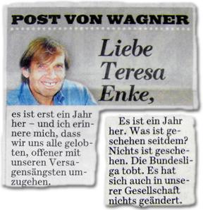 Liebe Teresa Enke, es ist erst ein Jahr her – und ich erinnere mich, dass wir uns alle gelobten, offener mit unseren Versagungsängsten umzugehen. (...) Es ist ein Jahr her. Was ist geschehen seitdem? Nichts ist geschehen. Die Bundesliga tobt. Es hat sich auch in unserer Gesellschaft nichts geändert.
