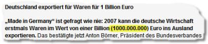 """Deutschland exportiert für Waren für 1 Billion Euro.  """"Made in Germany"""" ist gefragt wie nie: 2007 kann die deutsche Wirtschaft erstmals Waren im Wert von einer Billion (1000.000.000) Euro ins Ausland exportieren."""
