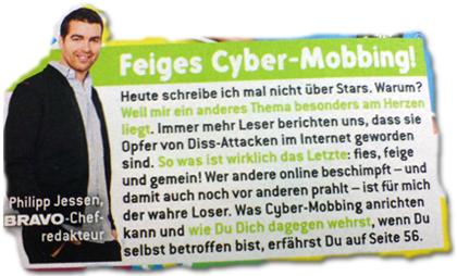 Feiges Cyber-Mobbing! Heute schreibe ich mal nicht über Stars. Warum? Weil mir ein anderes Thema besonders am Herzen liegt. Immer mehr Leser berichten uns, dass sie Opfer von Diss-Attacken im Internet geworden sind. So was ist wirklich das Letzte: fies, feige und gemein! Wer andere online beschimpft - und damit auch noch vor anderen prahlt - ist für mich der wahre Loser. Was Cyber-Mobbing anrichten kann und wie Du Dich dagegen wehrst, wenn Du selbst betroffen bist, erfährst Du auf Seite 56.