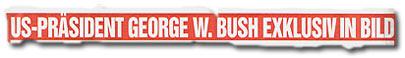 """""""US-Präsident George W. Bush exklusiv in BILD"""""""