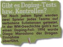 Gibt es Doping-Tests bzw. Kontrollen? Ja! Nach jedem Spiel werden zwei Spieler jedes Teams auf verbotene Substanzen getestet. In der WM-Geschichte gab's nur einen Doping-Fall: 1994 wurde Diego Maradona der Drogen-Einnahme überführt.