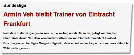 Armin Veh bleibt Trainer von Eintracht Frankfurt. Nachdem in der vergangenen Woche die Vertragsmodalitäten festgelegt wurden, hat Cheftrainer Armin Veh dem Vorstandsvorsitzenden von Eintracht Frankfurt, Heribert Bruchhagen, am heutigen Morgen mitgeteilt, dass er seinen Vertrag um ein weiteres Jahr, bis 2014, verlängern wird.