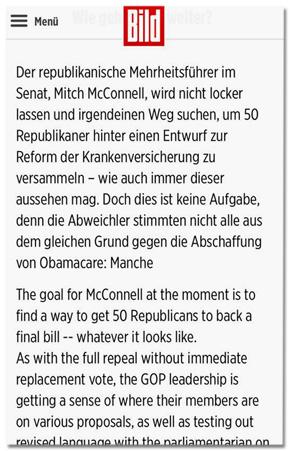 Ausriss Bild.de - Der republikanische Mehrheitsführer im Senat, Mitch McConnell, wird nicht locker lassen und irgendeinen Weg suchen, um 50 Republikaner hinter einen Entwurf zur Reform der Krankenversicherung zu versammeln - wie auch immer dieser aussehen mag. Doch dies ist keine Aufgabe, denn die Abweichler stimmten nicht alle aus dem gleichen Grund gegen die Abschaffung von Obamacare: Manche The goal for McConnell at the moment is to find a way to get 50 Republicans to back a final bill - whatever it looks like. As with the full repeal without immediate replacement vote, the GOP leadership is getting a sense of where their members are on various proposals, as well as testing out revised language with the parliamentarian