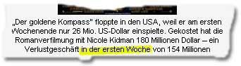 """""""Der goldene Kompass"""" floppte in den USA, weil er am ersten Wochenende nur 26 Mio. US-Dollar einspielte. Gekostet hat die Romanverfilmung mit Nicole Kidman 180 Millionen Dollar – ein Verlustgeschäft in der ersten Woche von 154 Millionen"""