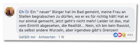 Screenshot eines Facebook-Kommentars - Ein neuer Bürger hat im Bad gemeint, meine Frau an Stellen begrabschen zu dürfen, wo er es für richtig hält! Hat er nur einmal gemacht, jetzt geht's nicht mehr! Leider ist das, mal vom Eintritt abgesehen, die Realität... Nein, ich bin kein Rassist, da selbst andere Wurzeln, aber irgendwo gibt's Grenzen!