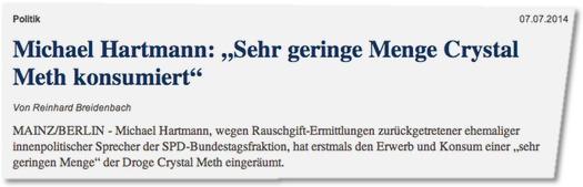 Michael Hartmann: 'Sehr geringe Menge Crystal Meth konsumiert'  Von Reinhard Breidenbach MAINZ/BERLIN - Michael Hartmann, wegen Rauschgift-Ermittlungen zurückgetretener ehemaliger innenpolitischer Sprecher der SPD-Bundestagsfraktion, hat erstmals den Erwerb und Konsum einer 'sehr geringen Menge' der Droge Crystal Meth eingeräumt.