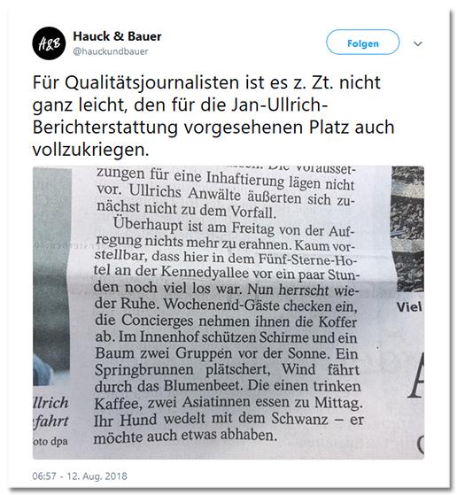 Tweet von @hauckundbauer - Für Qualitätsjournalisten ist es z. Zt. nicht ganz leicht, den für die Jan-Ullrich-Berichterstattung vorgesehenen Platz auch vollzukriegen. Dazu ein Zeitungsausriss der FAZ: ... für eine Inhaftierung lägen nicht vor. Ullrichs Anwälte äußerten sich zunächst nicht zu dem Vorfall. Überhaupt ist am Freitag von der Aufregung nichts mehr zu erahnen. Kaum vorstellbar, dass hier in dem Fünf-Sterne-Hotel an der Kennedyallee vor ein paar Stunden noch viel los war. Nun herrscht wieder Ruhe. Wochenend-Gäste checken ein, die Concierges nehmen ihnen die Koffer ab. Im Innenhof schützen Schirmae und ein Baum zwei Gruppen vor der Sonne. Ein Springprunnern plätschert, Wind fährt durch das Blumenbeet. Die einen trinken Kaffee, zwei Asiatinnen essen zu Mittag. Ihr Hund wedelt mit dem Schwanz - ermöchte auch etwas abhaben.