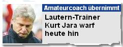 Lautern-Trainer Kurt Jara warf heute hin
