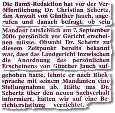 Die BamS-Redaktion hat vor der Veröffentlichung Dr. Christian Schertz, den Anwalt von Günther Jauch, angerufen und danach befragt, ob sein Mandant tatsächlich am 7. September 2006 vor Gericht erscheinen müsse. Obwohl Dr. Schertz zu diesem Zeitpunkt bereits bekannt war, dass das Landgericht inzwischen die Anordnung des persönlichen Erscheinens von Günther Jauch aufgehoben hatte, lehnte er nach Rücksprache mit seinem Mandanten eine Stellungnahme ab. Hätte uns Dr. Schertz über den neuen Sachverhalt informiert, hätten wir auf eine Berichterstattung verzichtet.