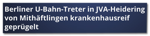 Screenshot rtlnext.de - Berliner U-Bahn-Treter in JVA-Heidering von Mithäftlingen krankenhausreif geprügelt