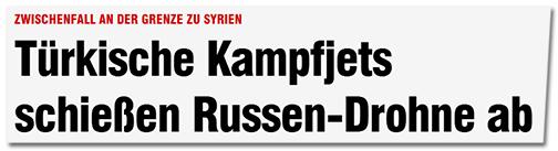 Schlagzeile von Bild.de: 'Zwischenfall an der Grenze zu Syrien - Türkische Kampfjets schießen Russen-Drohne ab'