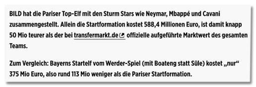 Screenshot Bild.de - BILD hat die Pariser Top-Elf mit den Sturm Stars wie Neymar, Mbappé und Cavani zusammengestellt. Allein die Startformation kostet 588,4 Millionen Euro, ist damit knapp 50 Mio teurer als der bei transfermarkt.de offizielle aufgeführte Marktwert des gesamten Teams. Zum Vergleich: Bayerns Startelf vom Werder-Spiel (mit Boateng statt Süle) kostet nur 375 Mio Euro, also rund 113 Mio weniger als die Pariser Startformation.