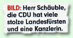 """""""BILD: Herr Schäuble, die CDU hat viele stolze Landesfürsten und eine Kanzlerin."""""""