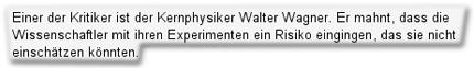 Einer der Kritiker ist der Kernphysiker Walter Wagner. Er mahnt, dass die Wissenschaftler mit ihren Experimenten ein Risiko eingingen, das sie nicht einschätzen könnten.