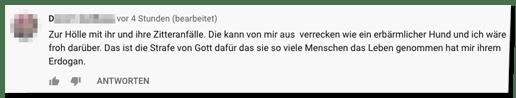 Kommentar auf der Bild-Youtube-Seite - Zur Hölle mit ihr und ihre Zitteranfälle. Die kann von mir aus verrecken wie ein erbärmlicher Hund und ich wäre froh darüber. Das ist die Strafe von Gott dafür das sie so viele Menschen das Leben genommen hat mir ihrem Erdogan.